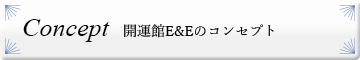 Concept 開運館E&Eのコンセプト